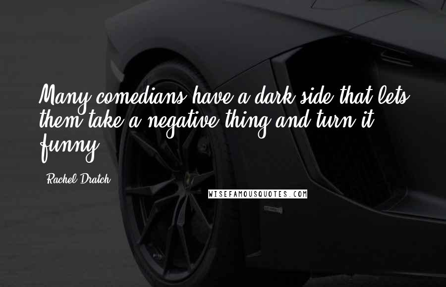 Rachel Dratch quotes: Many comedians have a dark side that lets them take a negative thing and turn it funny.