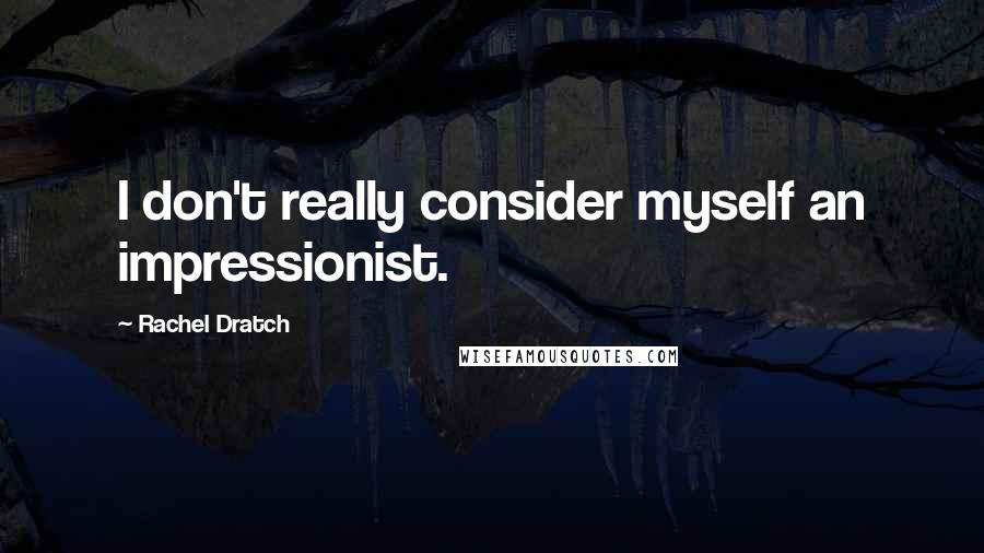 Rachel Dratch quotes: I don't really consider myself an impressionist.
