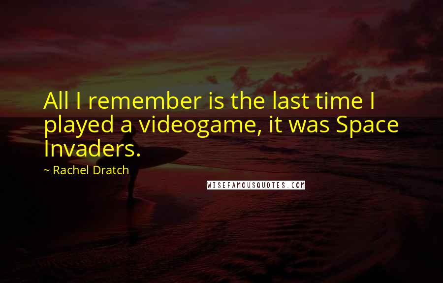 Rachel Dratch quotes: All I remember is the last time I played a videogame, it was Space Invaders.