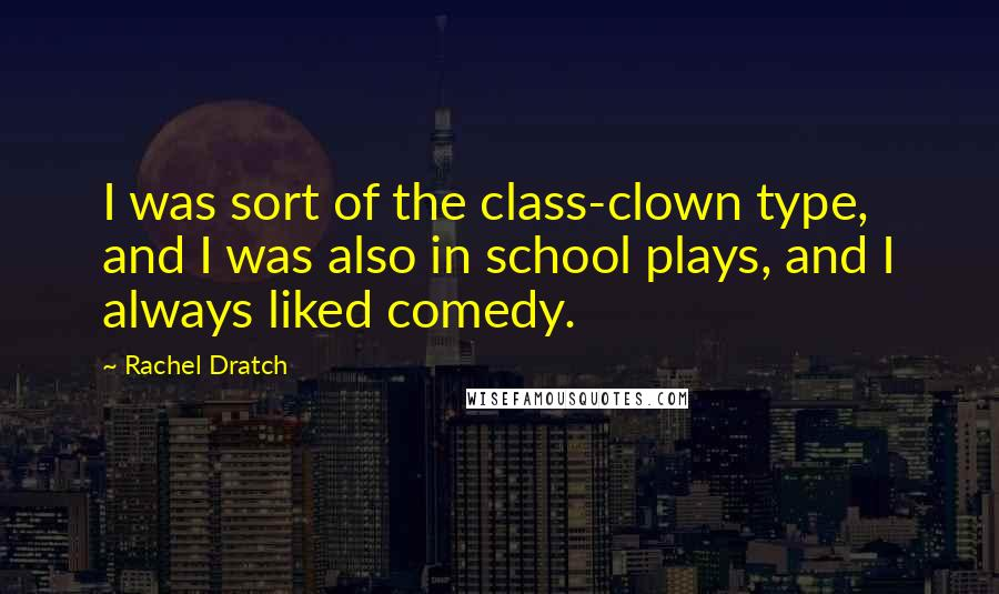 Rachel Dratch quotes: I was sort of the class-clown type, and I was also in school plays, and I always liked comedy.
