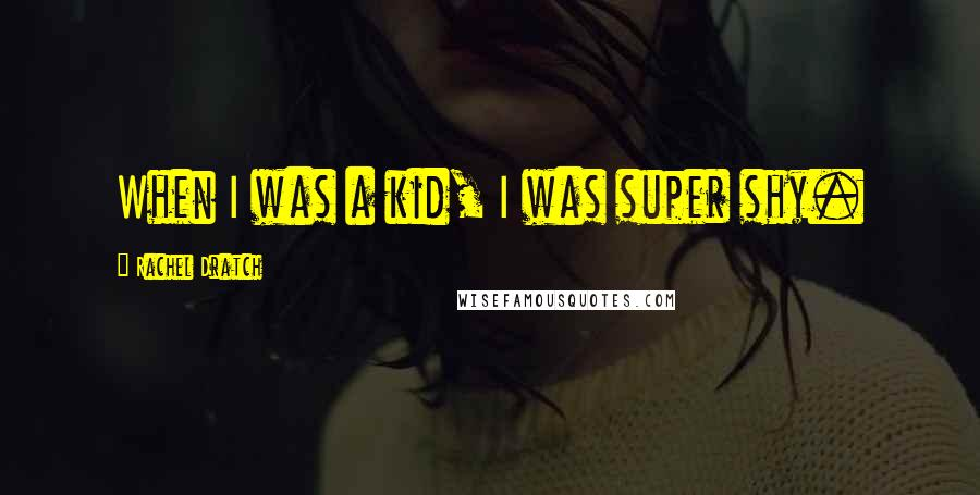 Rachel Dratch quotes: When I was a kid, I was super shy.