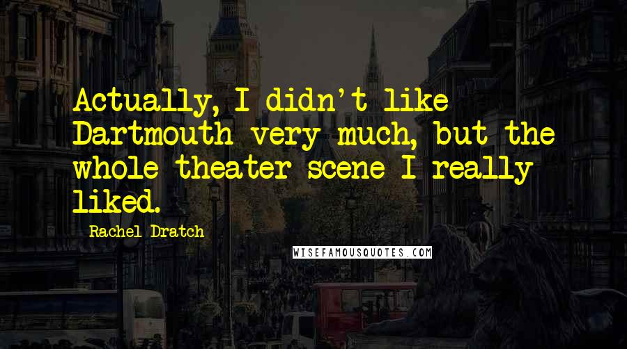 Rachel Dratch quotes: Actually, I didn't like Dartmouth very much, but the whole theater scene I really liked.