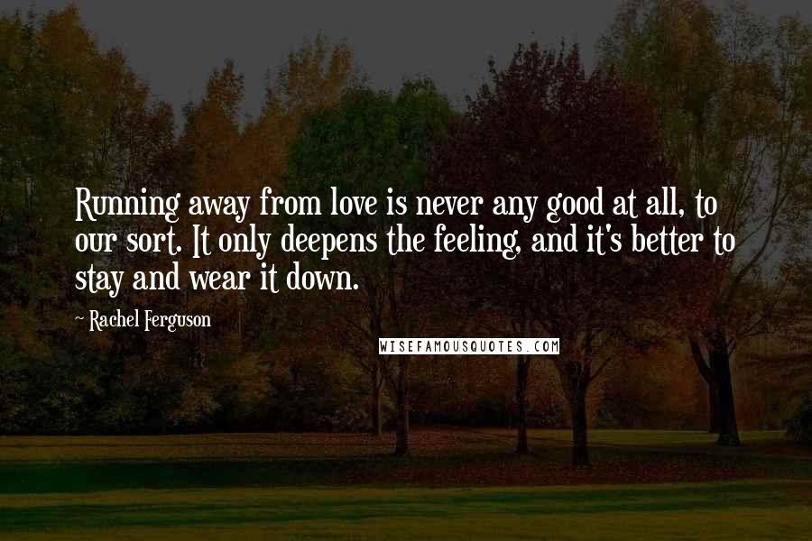 Rachel Ferguson quotes: Running away from love is never any good at all, to our sort. It only deepens the feeling, and it's better to stay and wear it down.