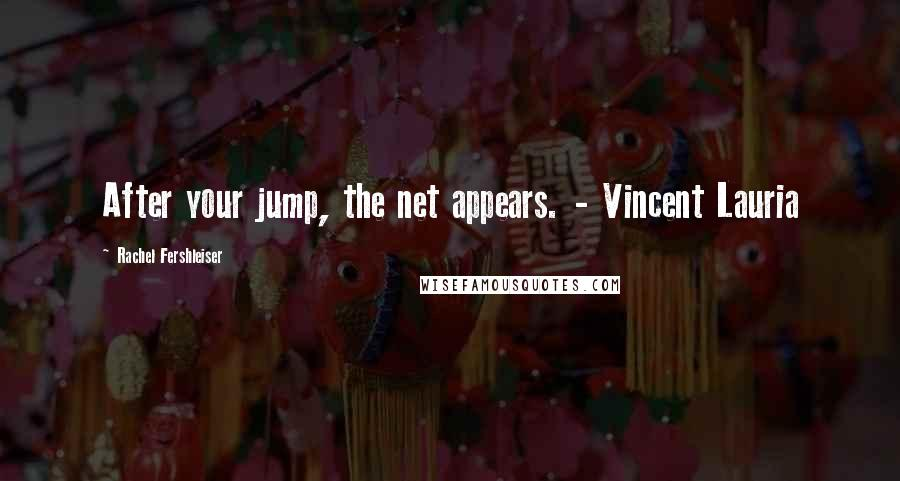 Rachel Fershleiser quotes: After your jump, the net appears. - Vincent Lauria