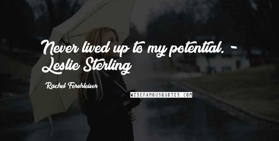 Rachel Fershleiser quotes: Never lived up to my potential. - Leslie Sterling