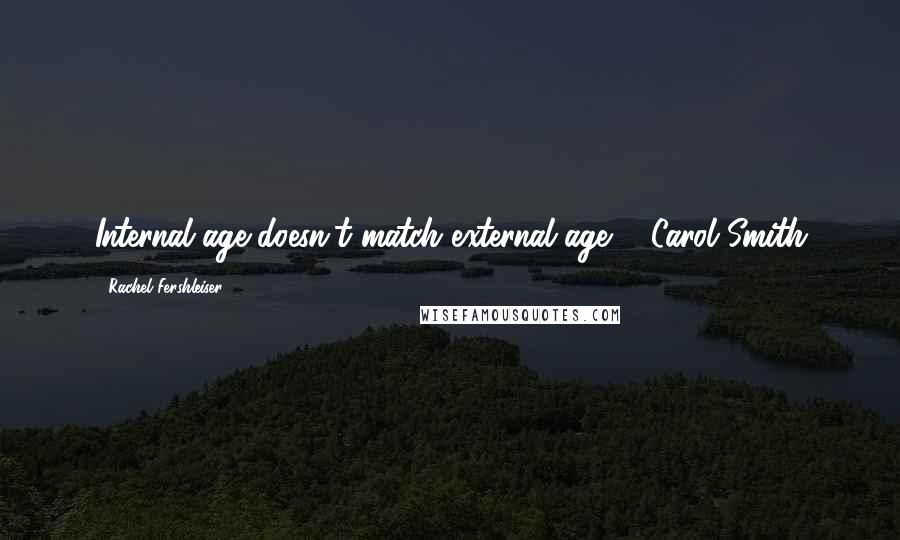 Rachel Fershleiser quotes: Internal age doesn't match external age. - Carol Smith
