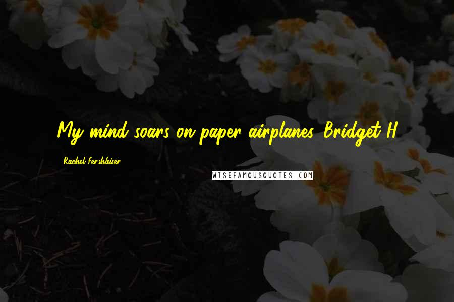 Rachel Fershleiser quotes: My mind soars on paper airplanes.-Bridget H
