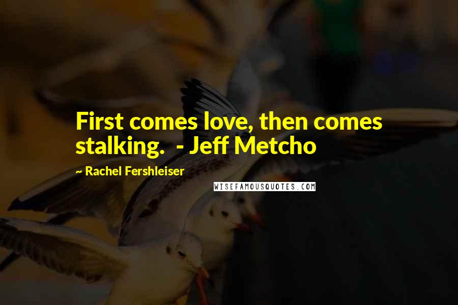 Rachel Fershleiser quotes: First comes love, then comes stalking. - Jeff Metcho