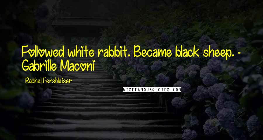 Rachel Fershleiser quotes: Followed white rabbit. Became black sheep. - Gabrille Maconi