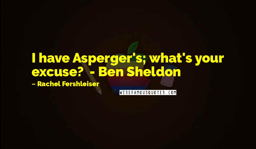 Rachel Fershleiser quotes: I have Asperger's; what's your excuse? - Ben Sheldon