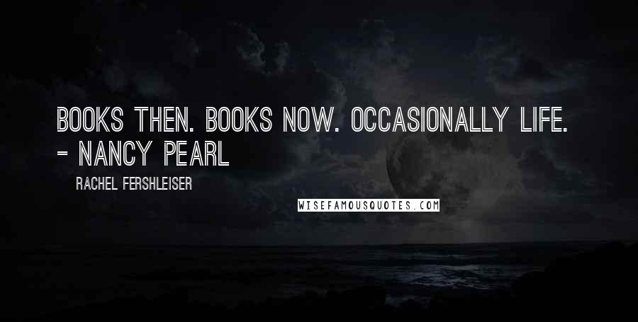 Rachel Fershleiser quotes: Books then. Books now. Occasionally life. - Nancy Pearl