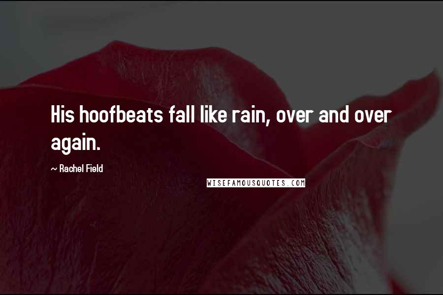 Rachel Field quotes: His hoofbeats fall like rain, over and over again.