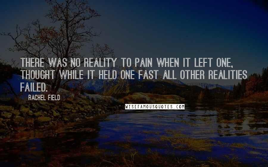Rachel Field quotes: There was no reality to pain when it left one, thought while it held one fast all other realities failed.