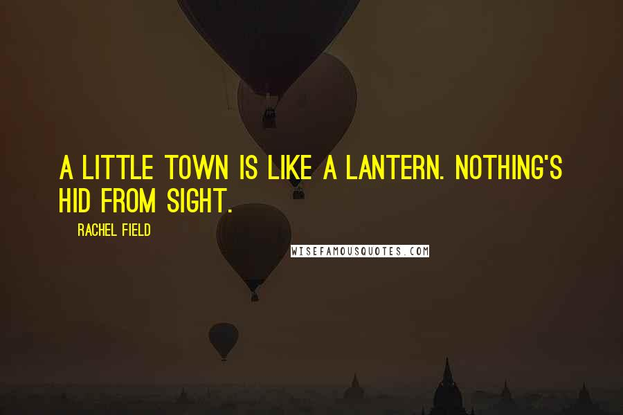 Rachel Field quotes: A little town is like a lantern. Nothing's hid from sight.