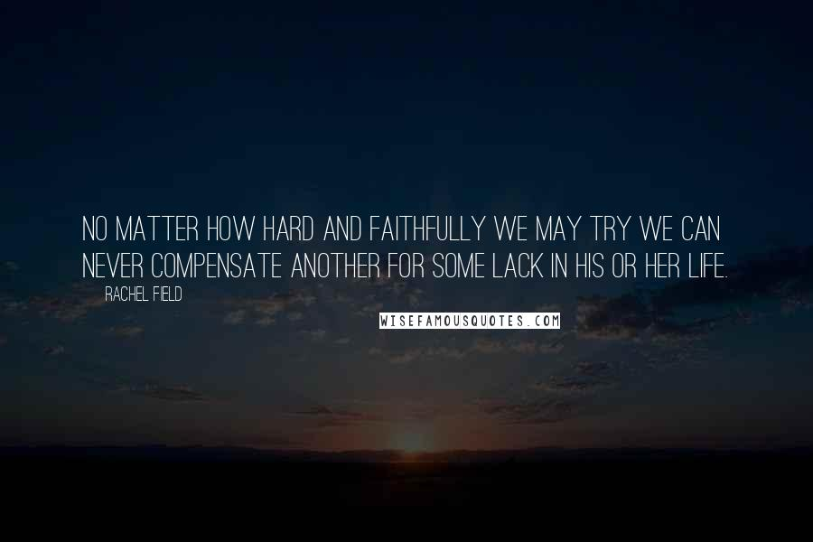 Rachel Field quotes: No matter how hard and faithfully we may try we can never compensate another for some lack in his or her life.