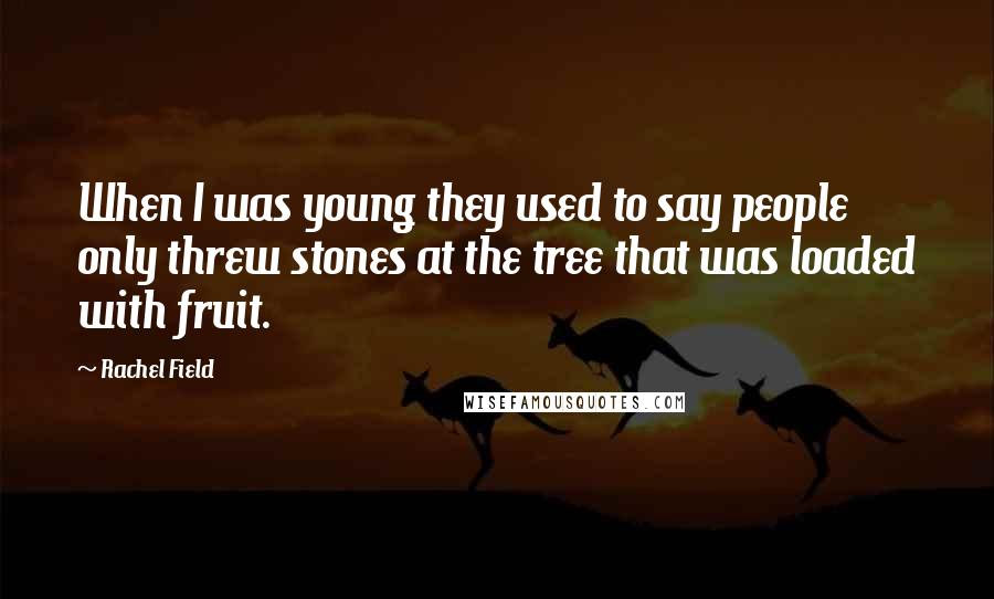 Rachel Field quotes: When I was young they used to say people only threw stones at the tree that was loaded with fruit.