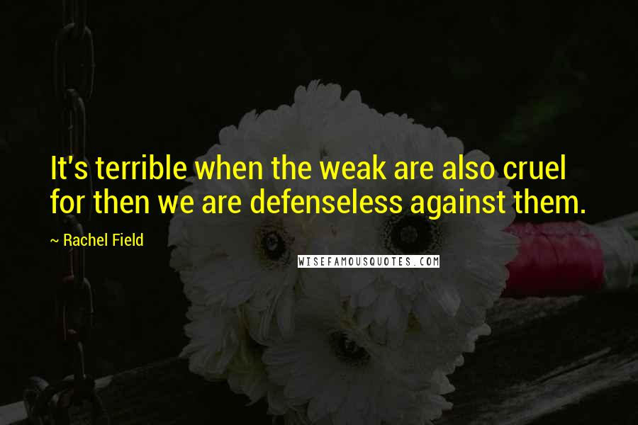 Rachel Field quotes: It's terrible when the weak are also cruel for then we are defenseless against them.