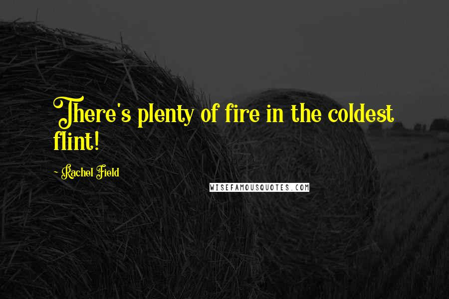 Rachel Field quotes: There's plenty of fire in the coldest flint!