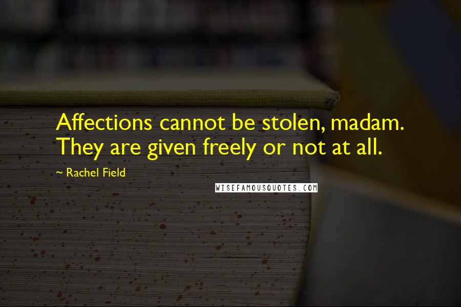 Rachel Field quotes: Affections cannot be stolen, madam. They are given freely or not at all.