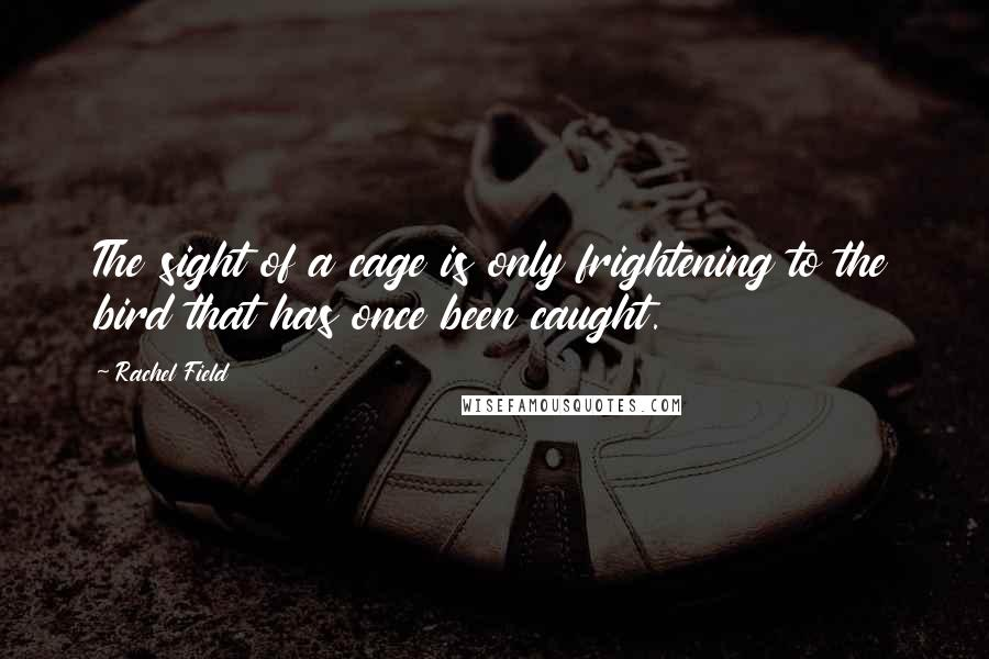 Rachel Field quotes: The sight of a cage is only frightening to the bird that has once been caught.
