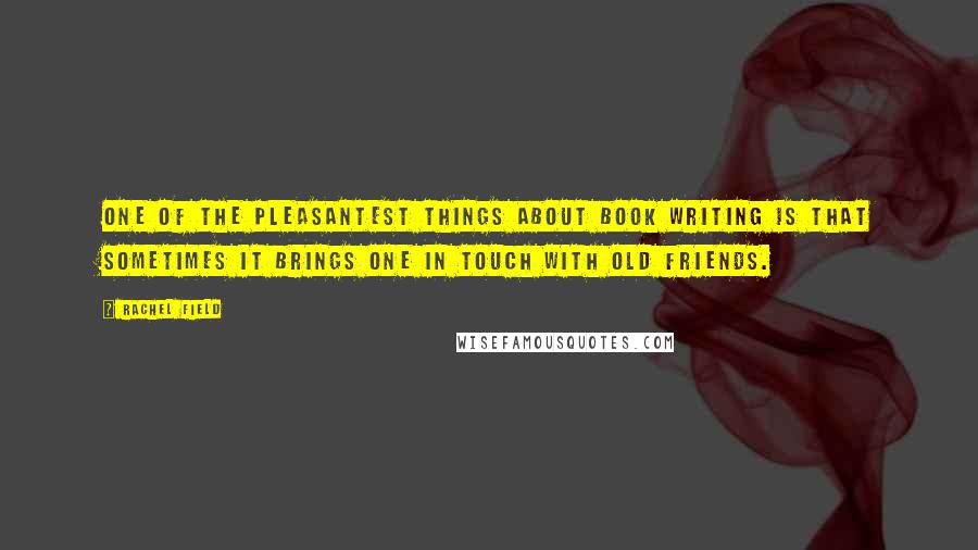 Rachel Field quotes: One of the pleasantest things about book writing is that sometimes it brings one in touch with old friends.