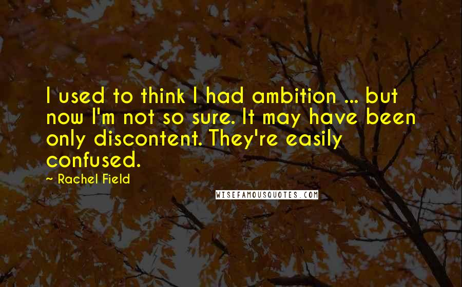 Rachel Field quotes: I used to think I had ambition ... but now I'm not so sure. It may have been only discontent. They're easily confused.