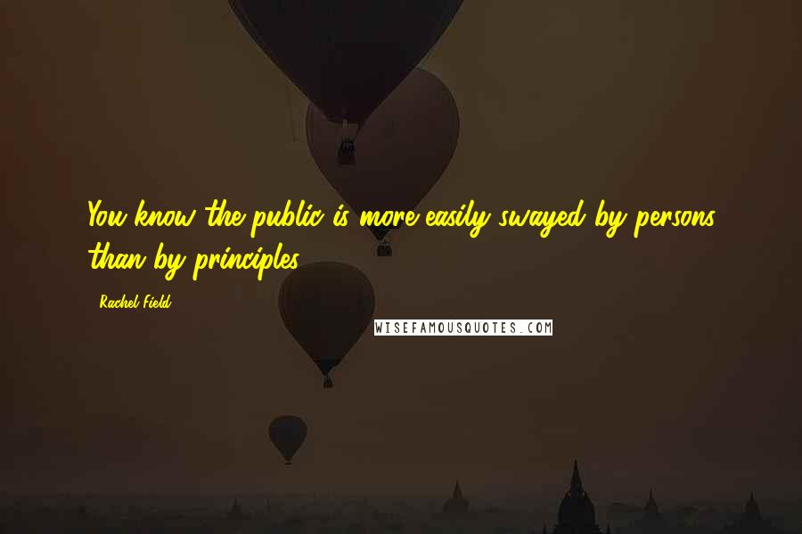 Rachel Field quotes: You know the public is more easily swayed by persons than by principles.