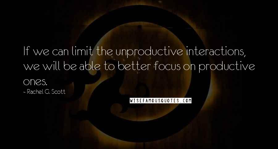 Rachel G. Scott quotes: If we can limit the unproductive interactions, we will be able to better focus on productive ones.