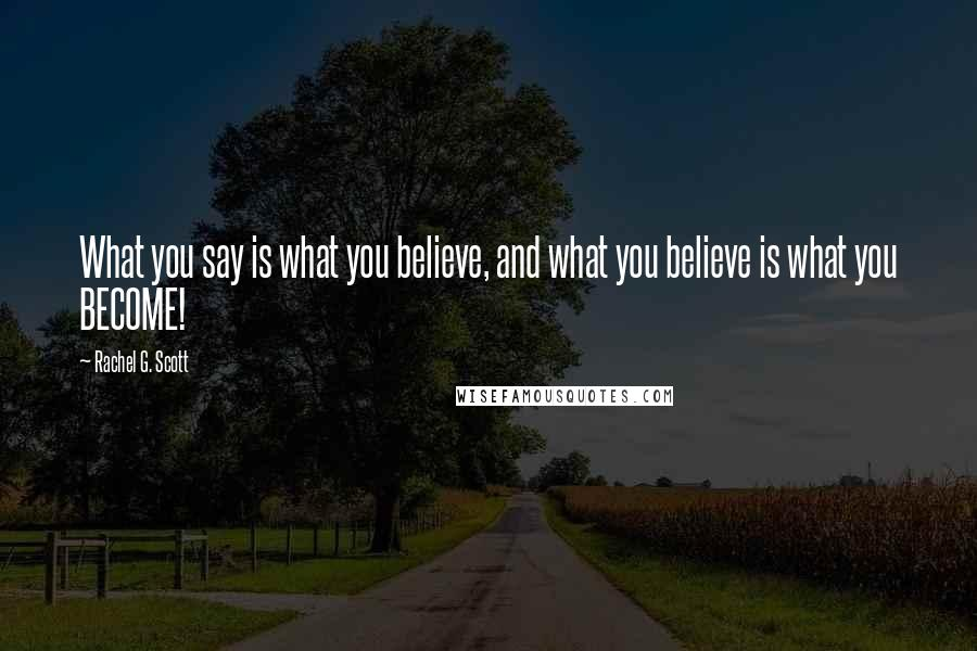 Rachel G. Scott quotes: What you say is what you believe, and what you believe is what you BECOME!