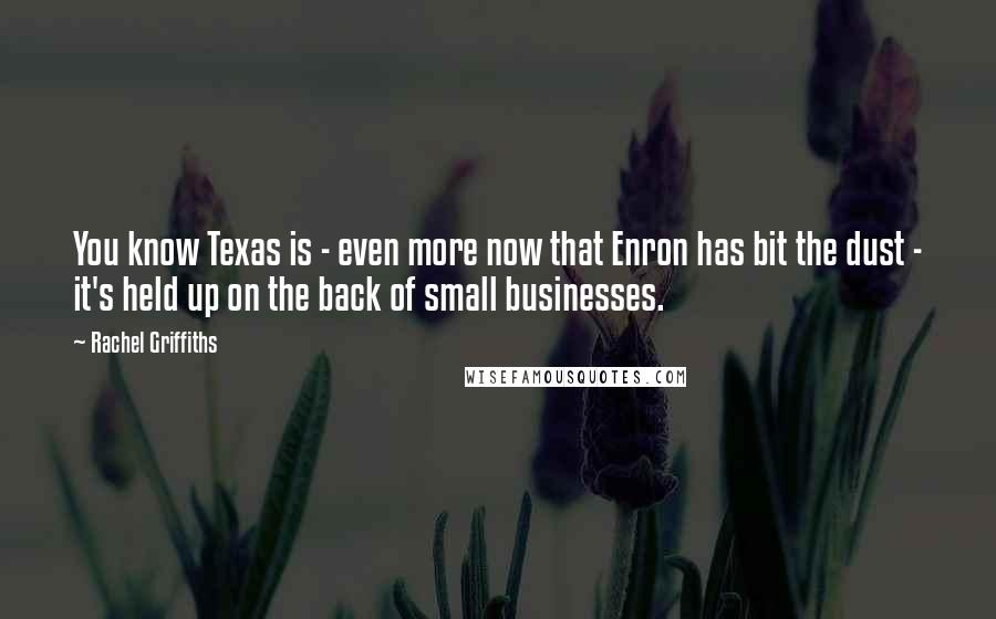 Rachel Griffiths quotes: You know Texas is - even more now that Enron has bit the dust - it's held up on the back of small businesses.