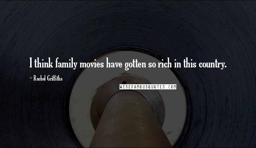 Rachel Griffiths quotes: I think family movies have gotten so rich in this country.
