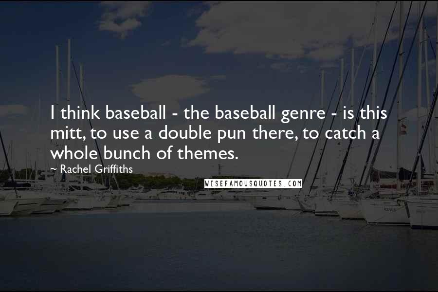 Rachel Griffiths quotes: I think baseball - the baseball genre - is this mitt, to use a double pun there, to catch a whole bunch of themes.