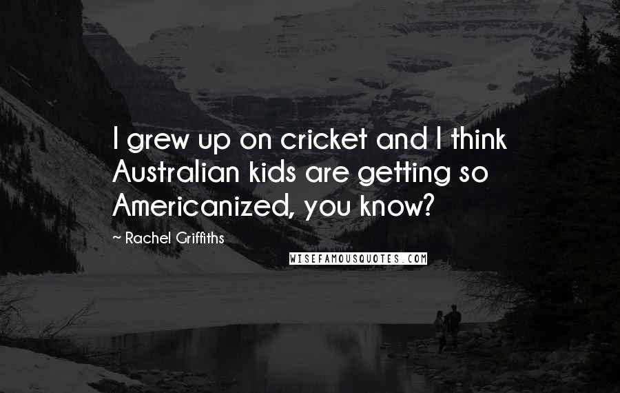 Rachel Griffiths quotes: I grew up on cricket and I think Australian kids are getting so Americanized, you know?