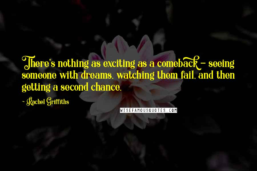 Rachel Griffiths quotes: There's nothing as exciting as a comeback - seeing someone with dreams, watching them fail, and then getting a second chance.