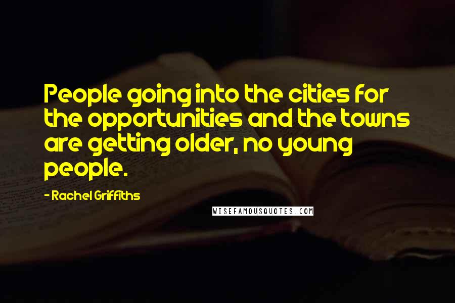 Rachel Griffiths quotes: People going into the cities for the opportunities and the towns are getting older, no young people.