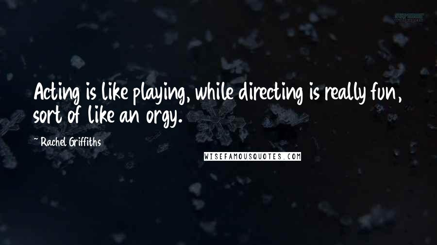 Rachel Griffiths quotes: Acting is like playing, while directing is really fun, sort of like an orgy.