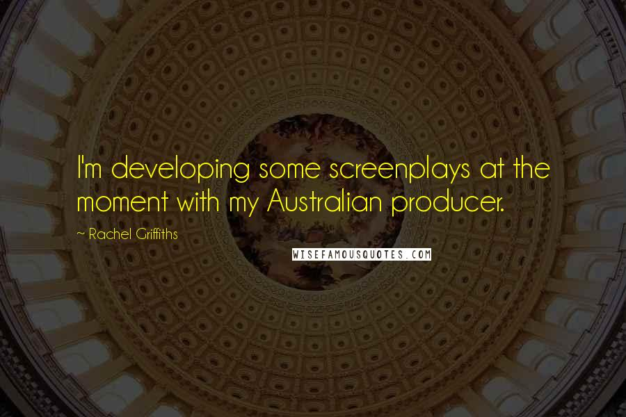 Rachel Griffiths quotes: I'm developing some screenplays at the moment with my Australian producer.
