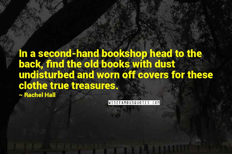 Rachel Hall quotes: In a second-hand bookshop head to the back, find the old books with dust undisturbed and worn off covers for these clothe true treasures.