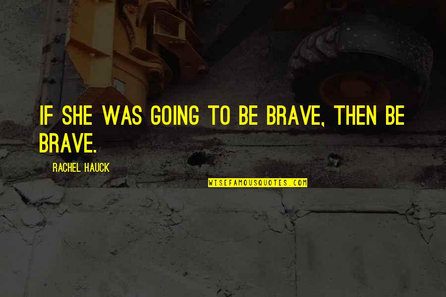 Rachel Hauck Quotes By Rachel Hauck: If she was going to be brave, then