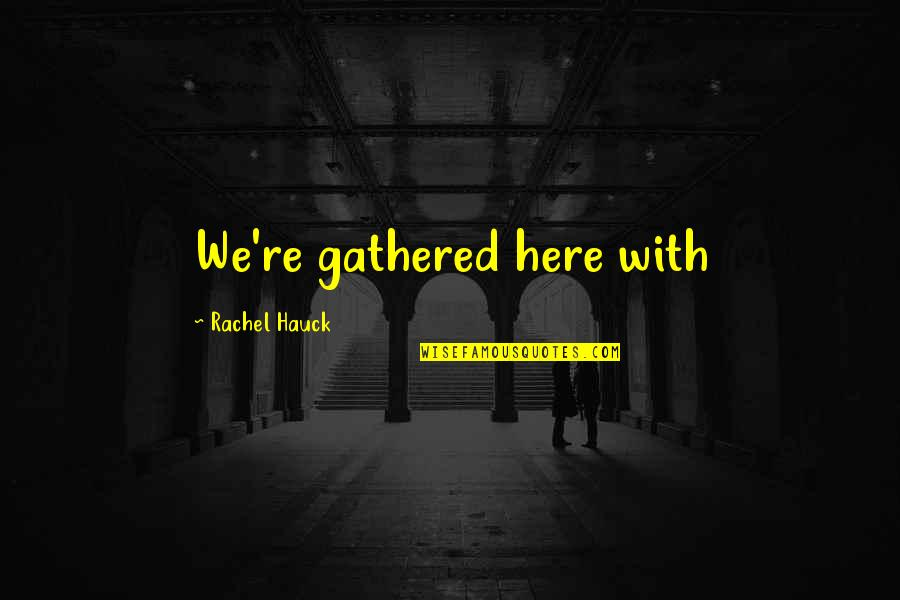 Rachel Hauck Quotes By Rachel Hauck: We're gathered here with