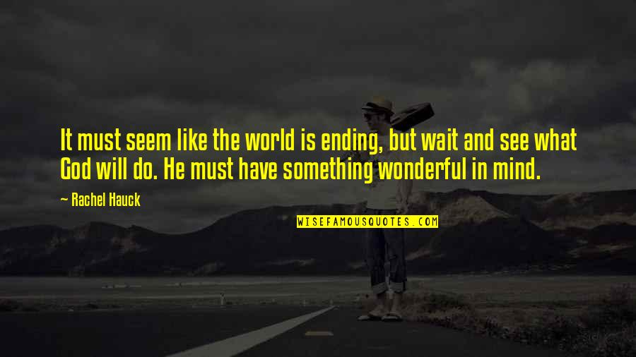 Rachel Hauck Quotes By Rachel Hauck: It must seem like the world is ending,
