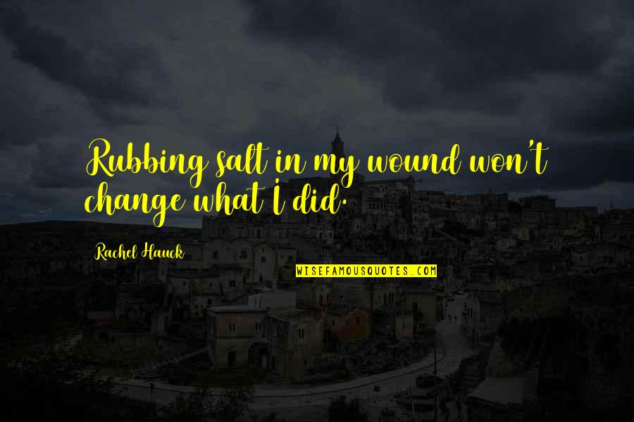 Rachel Hauck Quotes By Rachel Hauck: Rubbing salt in my wound won't change what