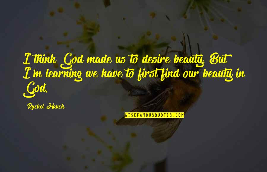 Rachel Hauck Quotes By Rachel Hauck: I think God made us to desire beauty.