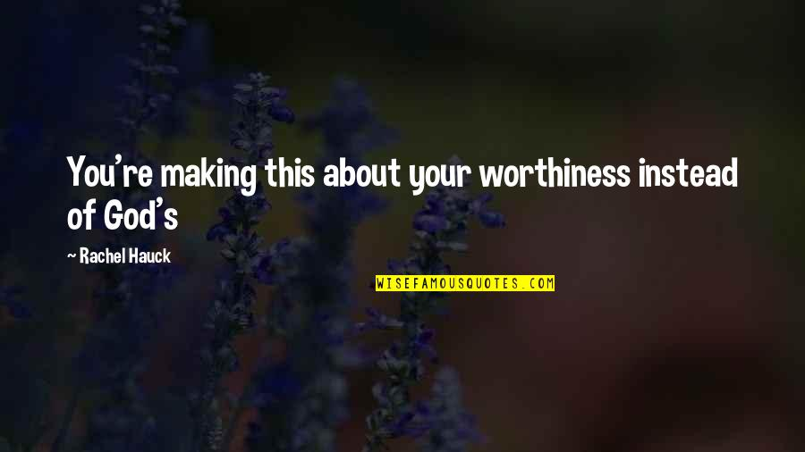Rachel Hauck Quotes By Rachel Hauck: You're making this about your worthiness instead of