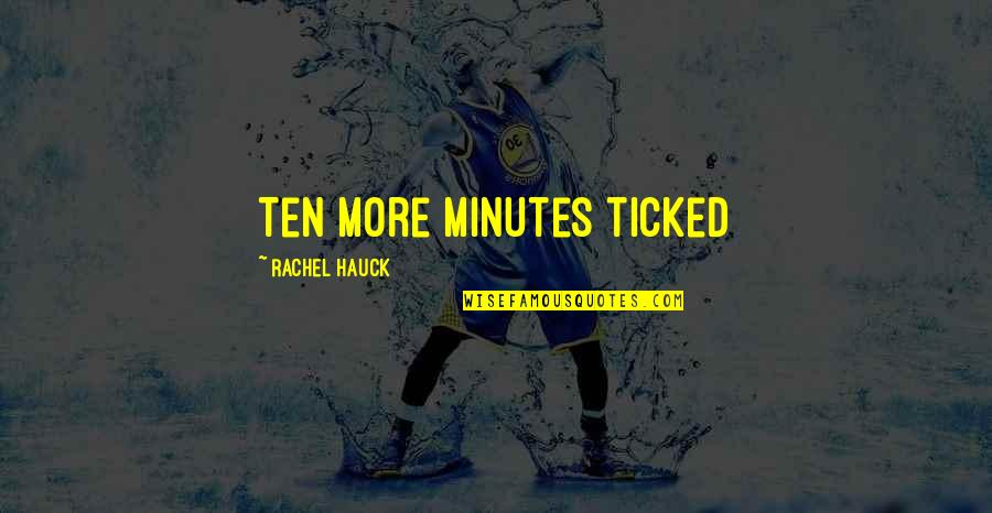 Rachel Hauck Quotes By Rachel Hauck: Ten more minutes ticked