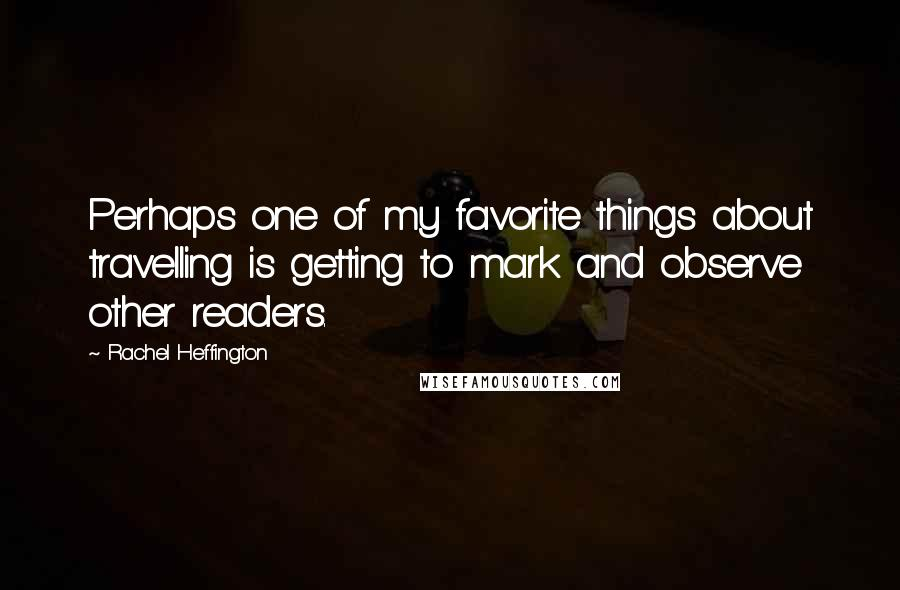 Rachel Heffington quotes: Perhaps one of my favorite things about travelling is getting to mark and observe other readers.