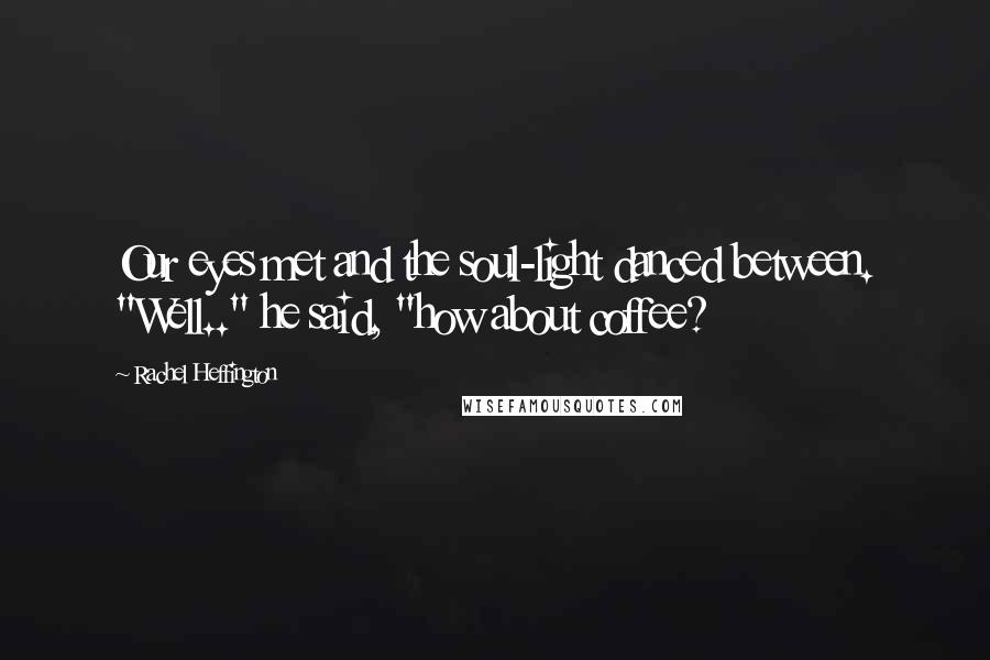 """Rachel Heffington quotes: Our eyes met and the soul-light danced between. """"Well.."""" he said, """"how about coffee?"""