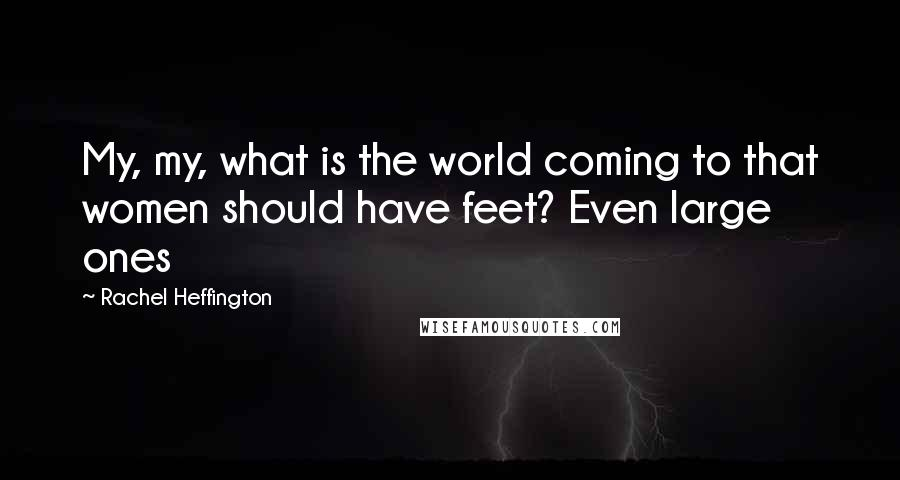 Rachel Heffington quotes: My, my, what is the world coming to that women should have feet? Even large ones