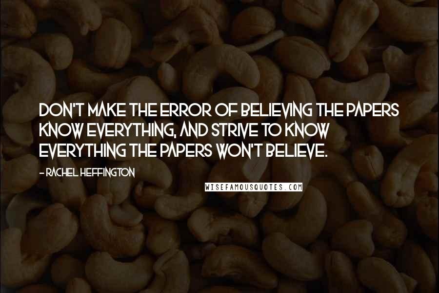 Rachel Heffington quotes: Don't make the error of believing the papers know everything, and strive to know everything the papers won't believe.
