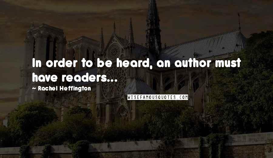 Rachel Heffington quotes: In order to be heard, an author must have readers...